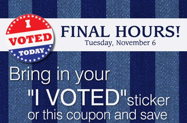 "I voted today. Final Hours! Tuesday, November 6. Bring in your ""I voted"" sticker or this coupon and save."