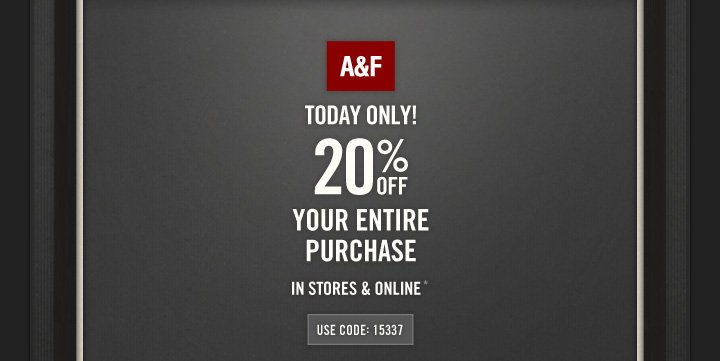 A&F          TODAY ONLY!          20% OFF          YOUR ENTIRE PURCHASE*          USE CODE: 15337