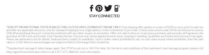 *25% off promotional offer is valid thru 11/7/12 UNTIL 2:59AM EST ONLINE only. Free shipping offer applies on orders of $100 or more, prior to sales tax and after any applicable discounts, only for standard shipping to one single address in the Continental US per order. Online, enter promo code 25WD at checkout to receive 25% off promotional discount. Cannot be combined with any other coupon or promotion. Offer not valid in store or on previous purchases and excludes all fragrances, the  purchase of Gift Cards and Insider Club Membership fee. Discount may not be applied towards taxes, shipping & handling. Quantities are limited and exclusions may apply. Please see loehmanns.com for details. Featured items subject to availability. Void in states where prohibited by law, no cash value except where prohibited, then the cash value is 1/100. Returns and exchanges are subject to Returns/Exchange Policy Guidelines.  †Standard text message & data charges apply. Text STOP to opt out or HELP for help. For the terms and conditions of the Loehmann's text message program, please visit http://pgminf.com/loehmanns.html or call 1-877-471-4885 for more information.