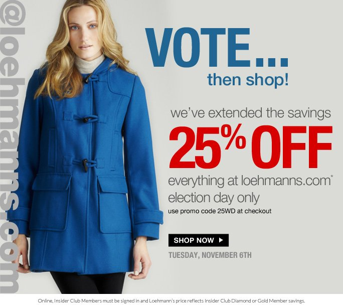 always free shipping  on all orders over $1OO*  @loehmanns.com  VOTE… THEN SHOP!  we've extended the savings 25% off everything at loehmanns.com* election day only use promo code 25WD at checkout  Shop now  tuesday, november 6th  Online, Insider Club Members must be signed in and Loehmann's price reflects Insider Club Diamond or Gold Member savings.