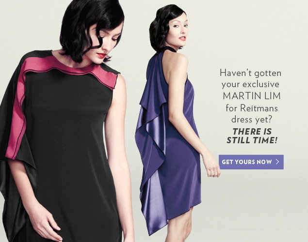 Haven't gotten your exclusive MARTIN LIM for Reitmans dress yet? There is still time!