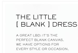 THE LITTLE BLANK DRESS A GREAT LBD:IT'S THE PERFECT CANVAS, WE HAVE OPTIONS FOR EVERY STYLE OR OCCASION
