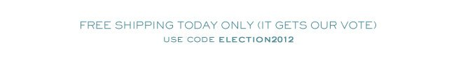 FREE SHIPPING TODAY ONLY (IT GETS OUR VOTE) USE CODE ELECTION2012