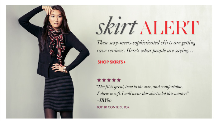 """SKIRT ALERT These sexy–meets–sophisticated skirts are getting rave reviews. Here's what people are saying...  Shop Skirts  """"The fit is great, true to the size, and comfortable. Fabric is  soft. I will wear this skirt a lot this winter!"""" –IRY60  TOP 10 CONTRIBUTOR"""