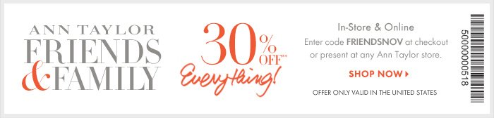 ANN TAYLOR FRIENDS & FAMILY 30% OFF** Everything!  In–Store & Online Enter code FRIENDSNOV at checkout  Or present at any Ann Taylor store.  Offer only valid in the United States  Shop Now