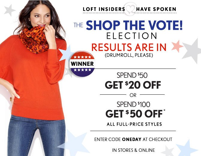 LOFT INSIDERS HAVE SPOKEN   THE SHOP THE VOTE! ELECTION  RESULTS ARE IN  (DRUMROLL, PLEASE)   SPEND $50 GET $20 OFF OR  SPEND $100 GET $50 OFF* ALL FULL-PRICE STYLES   ENTER CODE ONEDAY AT CHECKOUT  IN STORES & ONLINE