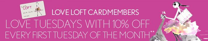 LOVE LOFT CARDMEMBERS LOVE TUESDAYS WITH 10% OFF  EVERY FIRST TUESDAY OF THE MONTH**