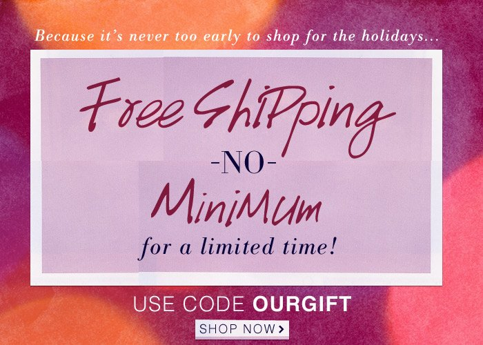 For a Limited Time - Free Shipping with No Minimum!