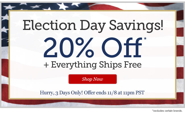 Election Day Savings! 20% Off* + Everything Ships Free. Shop Now >