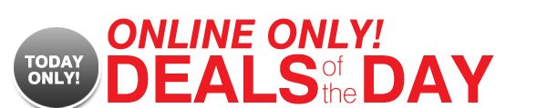 TODAY ONLY! ONLINE ONLY! DEALS OF THE DAY.