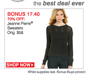 the best deal ever on our site for these items. BONUS 17.40 70% OFF: Jeanne Pierre® Sweaters. Orig. $58. SHOP NOW. While supplies last. Bonus Buys priced so low, additional discounts do not apply.