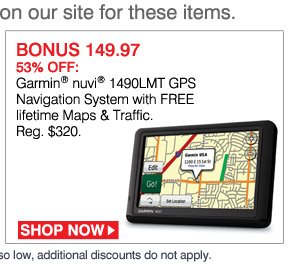 the best deal ever on our site for these items. BONUS 149.97 53% OFF: Garmin® nuvi® 1490LMT GPS Navigation System with FREE lifetime Maps & Traffic. Reg. $320. SHOP NOW. While supplies last. Bonus Buys priced so low, additional discounts do not apply.