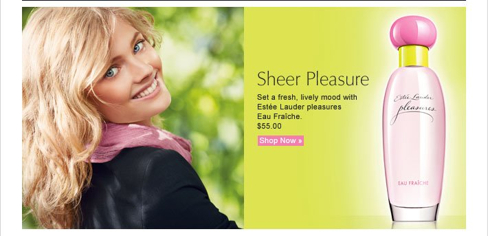 Sheer Pleasure Set a fresh, lively mood with Estée Lauder pleasures Eau Fraîche. $55.00 Shop Now »
