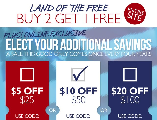 Land of the Free -- Buy 2 Get 1 FREE -- PLUS! Elect your additional savings... A sale this good only comes once every four years -- $5 off $25 (Use code: RED) -- Or -- $10 off $50 (Use code: WHITE) -- Or -- $20 off $100 (Use code: BLUE)