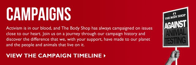 CAMPAIGNS -- Activism is in our blood, and The Body Shop has always campaigned on issues close to our heart. Join us on a journey through our campaign history and discover the difference that we, with your support, have made to our planet and the people and animals that live on it. -- View the Campaign Timeline