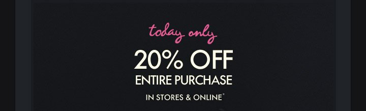 Today Only! 20% OFF ENTIRE PURCHASE IN STORES & ONLINE*