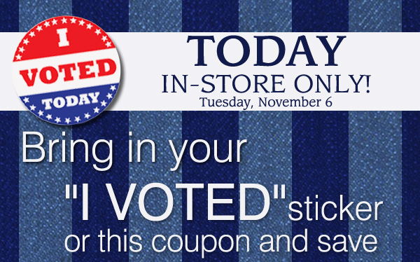 """I voted today. Today in-store only! Tuesday, November 6. Bring in your """"I VOTED"""" sticker or this coupon and save."""