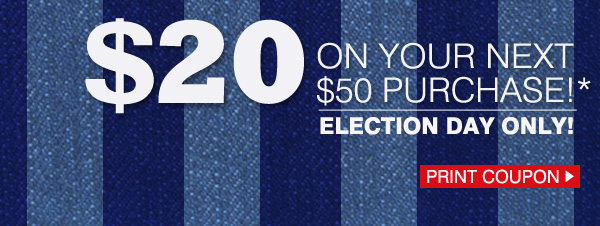 $20 on your next purchase!*. ELECTION DAY ONLY!