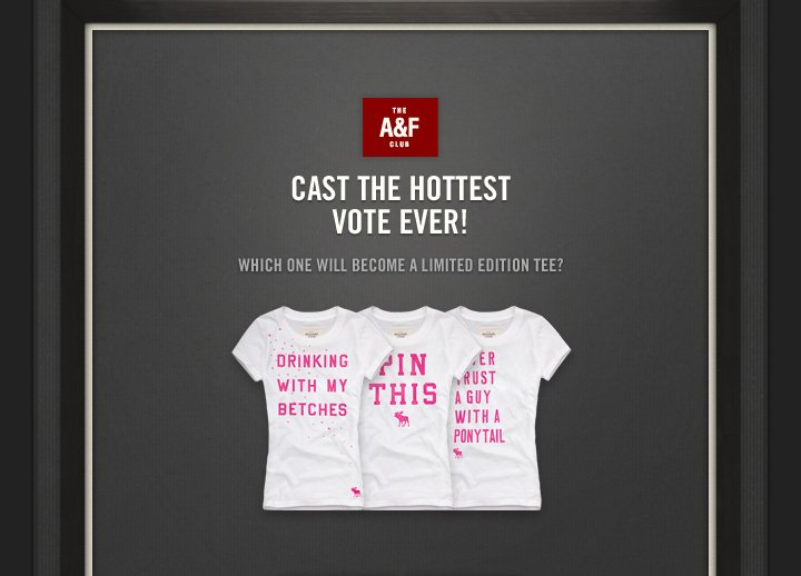 THE A&F CLUB          CAST THE HOTTEST VOTE EVER!          WHICH ONE WILL BECOME A LIMITED EDITION TEE?
