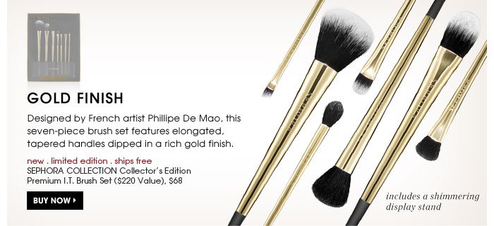 Gold Finish. Designed by French artist Phillipe De Mao, this seven-piece brush set features elongated, tapered handles dipped in a rich gold finish. new . limited edition . ships free SEPHORA COLLECTION Collector's Edition Premium I.T. Brush Set ($220 Value), $68