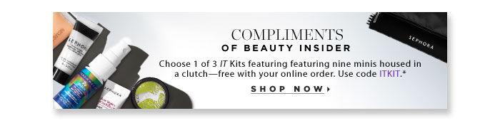 Compliments of Beauty Insider. Choose 1 of 3 IT Kits featuring 9 minis housed in a clutch-with your online order. Use code ITKIT.* Shop Now