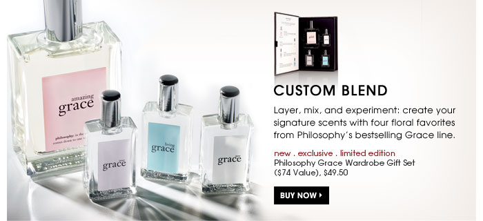 Custom Blend. Layer, mix, and experiment: create your signature scents with four floral favorites from Philosophyâ??s bestselling Grace line. new . exclusive . limited edition Philosophy Grace Wardrobe Gift Set ($74 Value), $49.50