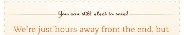 You can still elect to save!