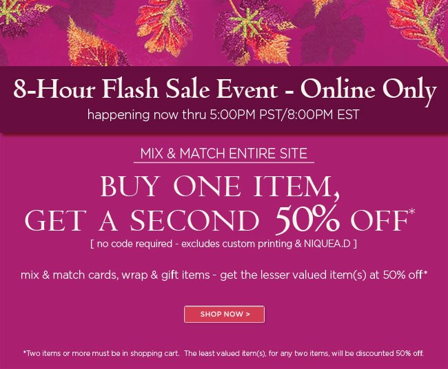 Online Flash Sale -  Buy One Item, Get A Second 50% Off*  [excludes custom printing & NIQUEA.D]  8-hours only - offer ends today 5:00PM PST/8:00PM EST   No code required.  Mix & match cards, wrap & gift items - get the lesser valued item(s) at 50% off*  *Two items or more must be in shopping cart. The least valued item(s), for any two items, will be discounted 50% off.