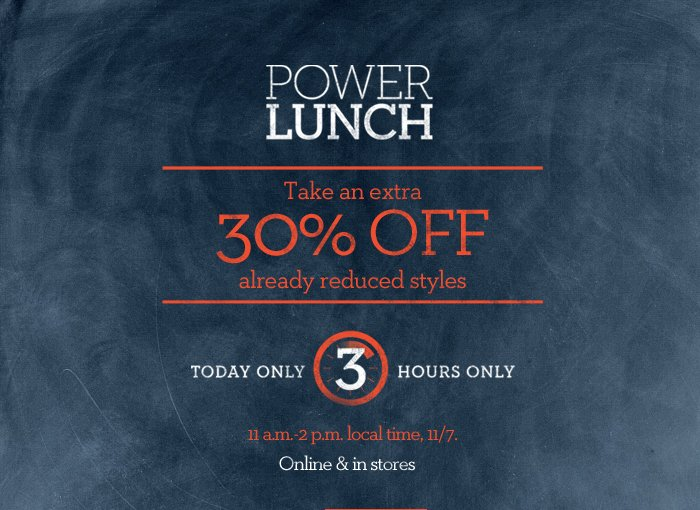 POWER LUNCH | TAKE AN EXTRA 30% OFF ALREADY REDUCED STYLES | TODAY ONLY 3 HOURS ONLY | 11 A.M. - 2 P.M. LOCAL TIME, 11/7. ONLINE & IN STORES