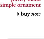 purity made simple ornament - buy now