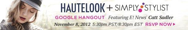 RSVP now for our HauteLook + Simply Stylist Google Hangout featuring E! News' Catt Sadler! | November 8, 2012 5:30pm PST/8:30pm EST