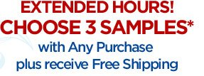 EXTENDED HOURS! CHOOSE 3 SAMPLES* with Any Purchase plus receive Free Shipping