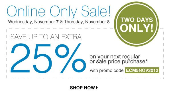 Online Only Sale! Wednesday, November 7 & Thursday, November 8. TWO DAYS ONLY! SAVE UP TO AN EXTRA 25% on your next regular or sale price purchase* with promo code ECM5NOV2012. SHOP NOW.