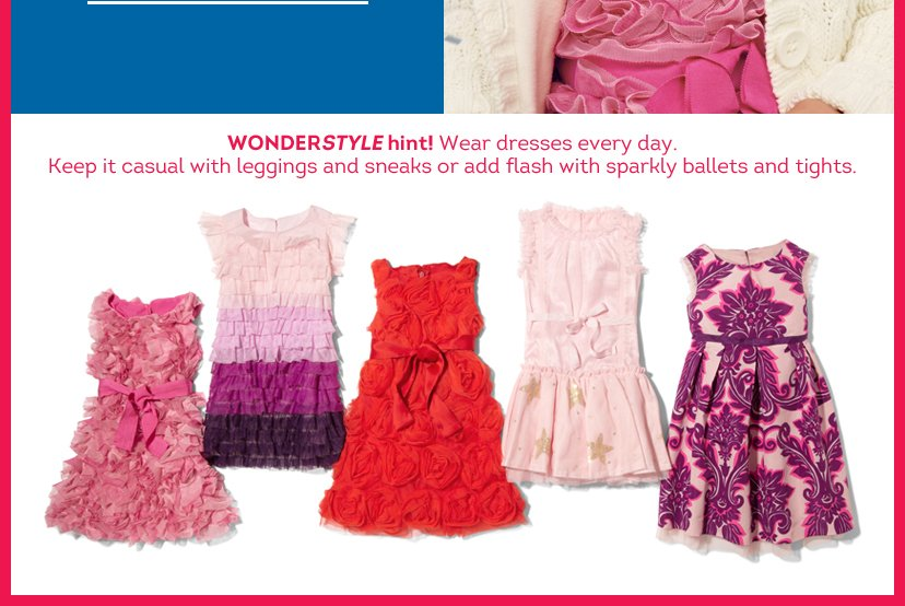Wonderstyle hint! Wear dresses every day. Keep it casual with leggings and sneaks or add flash with sparkly ballets and tights.