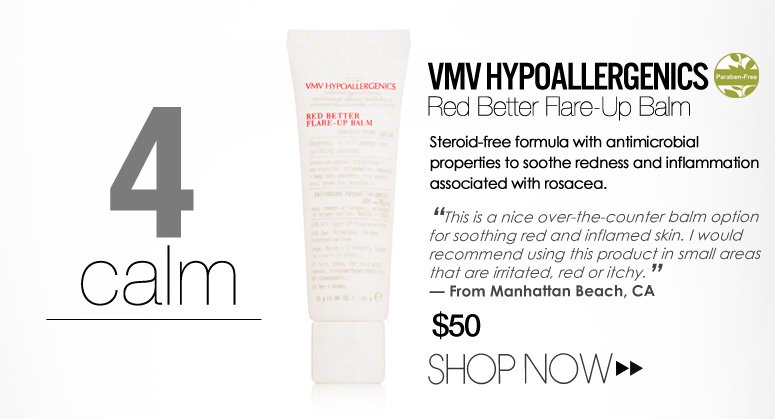 "4.       Calm  Paraben-free VMV Hypoallergenics Red Better Flare-Up Balm Steroid-free formula with antimicrobial properties to soothe redness and inflammation associated with rosacea. ""This is a nice over-the-counter balm option for soothing red and inflamed skin. I would recommend using this product in small areas that are irritated, red or itchy."" –From Manhattan Beach, CA $50 Shop Now>>"