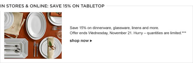 IN STORES & ONLINE: SAVE 15% ON TABLETOP --  Save 15% on dinnerware, glassware, linens and more.  Offer ends Wednesday, November 21. Hurry – quantities are limited.*** -- SHOP NOW