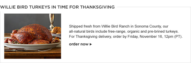WILLIE BIRD TURKEYS IN TIME FOR THANKSGIVING -- Shipped fresh from Willie Bird Ranch in Sonoma County, our all-natural birds include free-range, organic and pre-brined turkeys. For Thanksgiving delivery, order by Friday, November 16, 12pm (PT). -- ORDER NOW