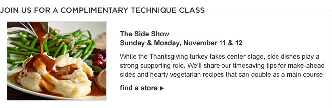 JOIN US FOR A COMPLIMENTARY TECHNIQUE CLASS - The Side Show - Sunday & Monday, November 11 & 12 -- While the Thanksgiving turkey takes center stage, side dishes play a strong supporting role. We'll share our timesaving tips for make-ahead sides and hearty vegetarian recipes that can double as a main course. -- FIND A STORE