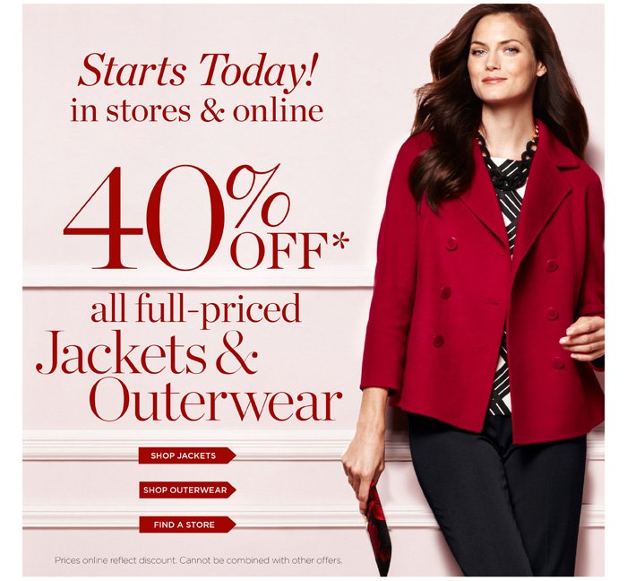 Starts Today! In stores and online. 40% off all full-priced Jackets and Outerwear. Prices online reflect discount. Cannot be combined with other offers.