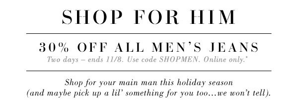 SHOP FOR HIM. 30% OFF ALL MEN'S JEANS. Two days – ends 11/8. Use code SHOPMEN. Online only.* Shop for your main man this holiday season (and maybe pick up a lil' something for you  too…we won't tell).