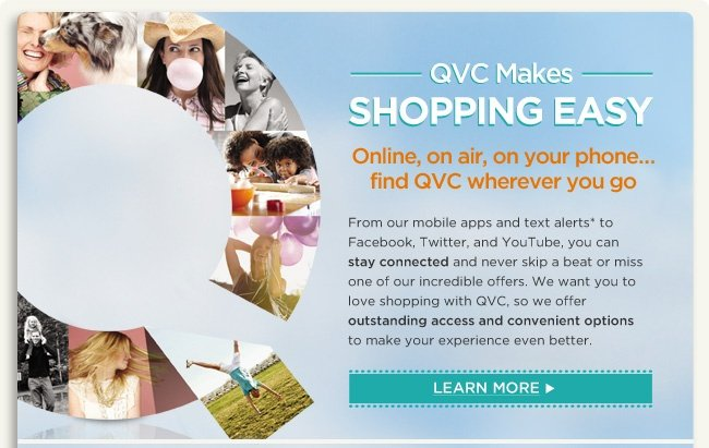 QVC Makes Shopping Easy Online, on air, on your phone…find QVC wherever you go From our mobile apps and text alerts to Facebook, Twitter, and YouTube, you can stay connected and never skip a beat or miss one of our incredible offers. We want you to love shopping with QVC, so we offer outstanding access and convenient options to make your experience even better.