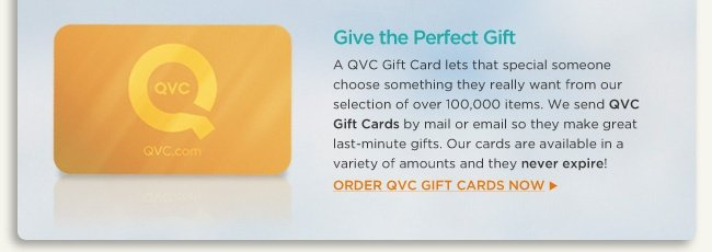 Give the Perfect Gift A QVC Gift Card lets that special someone choose something they really want from our selection of over 100,000 items. We send QVC Gift Cards by mail or email so they make great last-minute gifts. Our cards are available in a variety of amounts and they never expire! Order QVC Gift Cards now