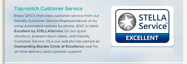 Experience Top-notch Customer Service Get great service when you want it from our Customer Service Representatives or by using automated options by phone or email. QVC is rated Excellent by STELLAService for our quick checkout, prepaid return labels, and friendly Customer Service. Plus our website has earned an Outstanding Bizrate Circle of Excellence seal for on-time delivery and customer support.