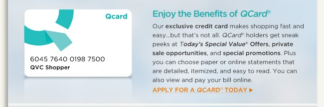 Enjoy the Benefits of QCard® Our exclusive credit card makes shopping fast and easy…but that's not all. QCard® holders get sneak peeks at Today's Special Value® Offers, private sale opportunities, and special promotions. Plus you can choose paper or online statements that are detailed, itemized, and easy to read. You can also view and pay your bill online. Apply for a QCard® today