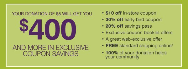 YOUR DONATION OF $5 WILL GET YOU $400 AND MORE IN EXCLUSIVE COUPON SAVINGS. * $10 off In-store coupon * 30% off early bird coupon * 20% off savings pass * Exclusive coupon booklet offers * A great web-exclusive offer * FREE standard shipping online! * 100% of your donation helps your community
