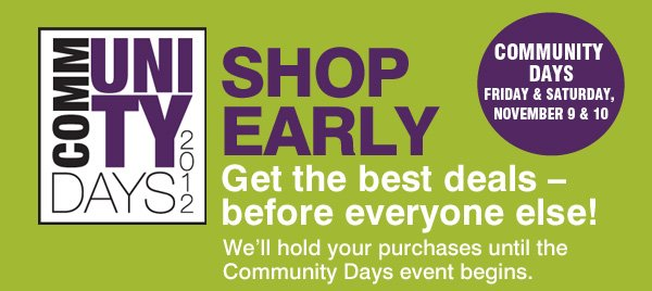 COMMUNITY DAYS 2012. 2 DAYS ONLY! FRIDAY & SATURDAY, NOVEMBER 9 & 10. SHOP EARLY. Get the best deals - before everyone else! We'll hold your purchases until the Community Days event begins.