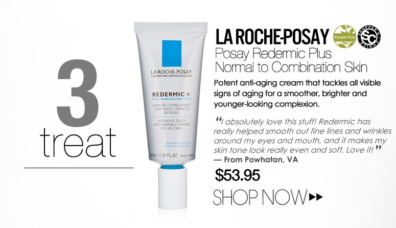 "3.       Treat  Shopper's Choice, Paraben-free La Roche-Posay Redermic Plus Normal to Combination Skin Potent anti-aging cream that tackles all visible signs of aging for a smoother, brighter and younger-looking complexion. ""I absolutely love this stuff! Redermic has really helped smooth out fine lines and wrinkles around my eyes and mouth, and it makes my skin tone look really even and soft. Love it!"" –From Powhatan, VA $53.95 Shop Now>>"