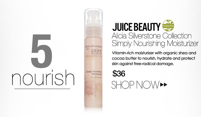 5.       Nourish Paraben-free Juice Beauty Alicia Silverstone Collection Simply Nourishing Moisturizer Vitamin-rich moisturizer with organic shea and cocoa butter to nourish, hydrate and protect skin against free-radical damage. $36 Shop Now>>