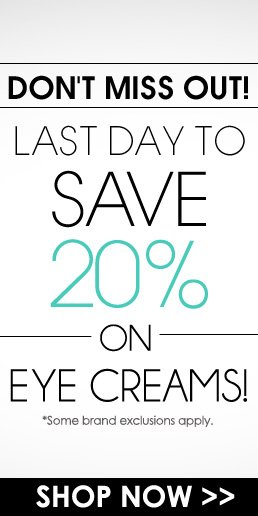 DON'T MISS OUT! Last Day to save 20% on Eye Creams! *Some brand exclusions apply. Shop Now>>