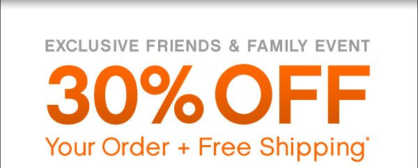 Exclusive Friends and Family Event | 30% Off Your Order + Free Shipping*